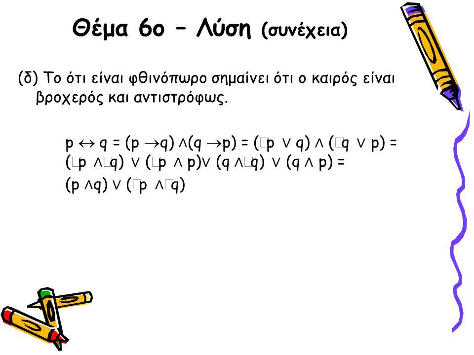 Θέμα 6ο – Λύση (συνέχεια) (δ) Το ότι είναι φθινόπωρο σημαίνει ότι ο καιρός είναι βροχερός και αντιστρόφως. p  q = (p  q) ∧ (q  p) = (  p ∨ q) ∧ (
