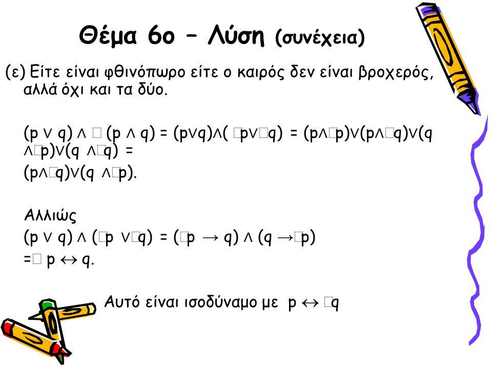 Θέμα 6ο – Λύση (συνέχεια) (ε) Είτε είναι φθινόπωρο είτε ο καιρός δεν είναι βροχερός, αλλά όχι και τα δύο. (p ∨ q) ∧  (p ∧ q) = (p ∨ q) ∧ (  p ∨  q)