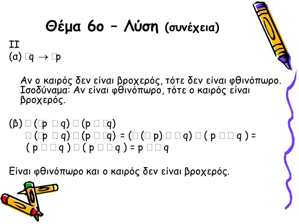 Θέμα 6ο – Λύση (συνέχεια) II (α)  q   p Αν ο καιρός δεν είναι βροχερός, τότε δεν είναι φθινόπωρο. Ισοδύναμα: Αν είναι φθινόπωρο, τότε ο καιρός είνα
