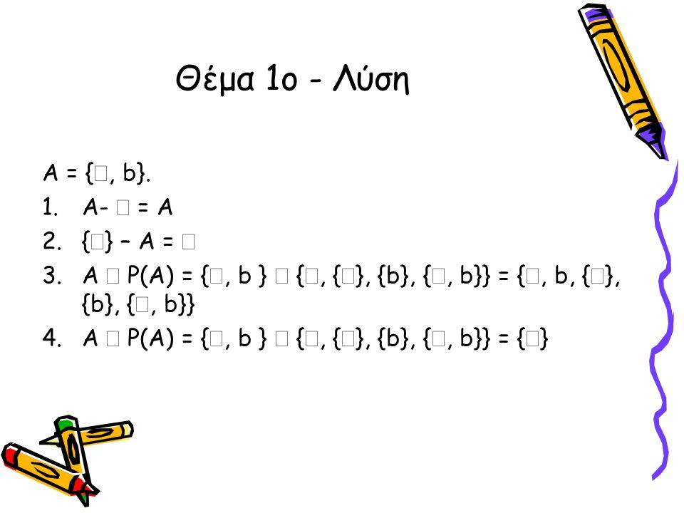 Θέμα 1ο - Λύση Α = { , b}. 1.A-  = A 2.{  } – A =  3.A  P(A) = { , b }  { , {  }, {b}, { , b}} = { , b, {  }, {b}, { , b}} 4.A  P(A) = {