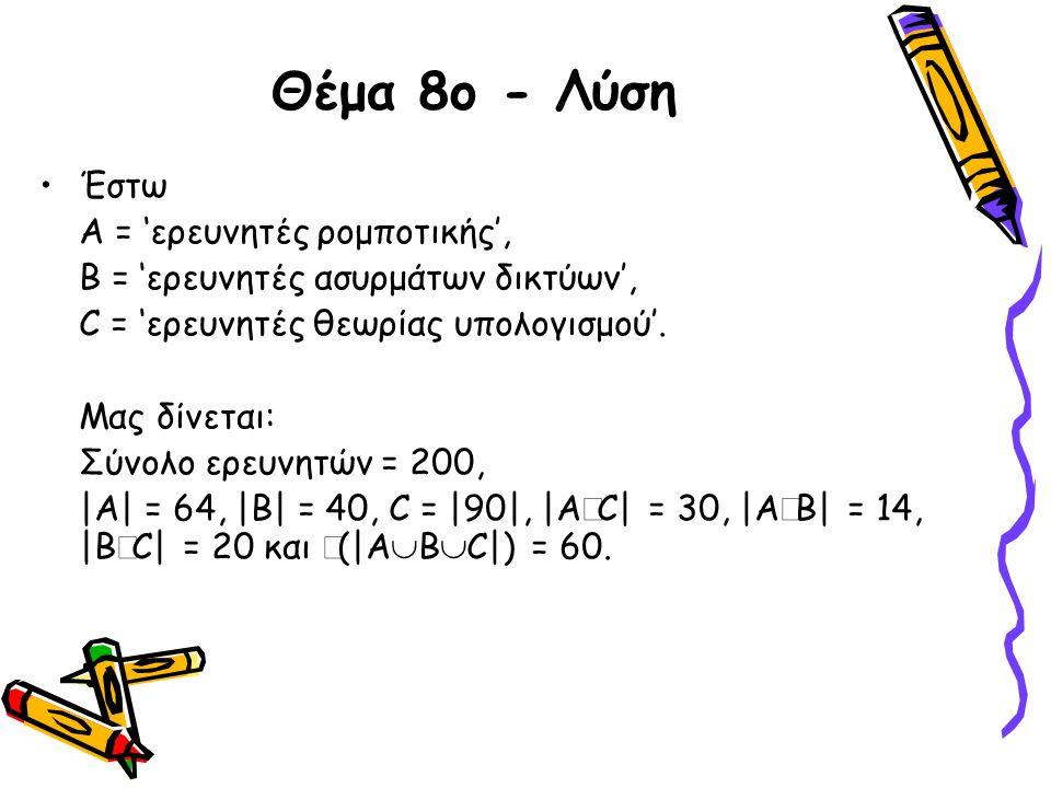 Θέμα 8ο - Λύση •Έστω Α = 'ερευνητές ρομποτικής', Β = 'ερευνητές ασυρμάτων δικτύων', C = 'ερευνητές θεωρίας υπολογισμού'. Μας δίνεται: Σύνολο ερευνητών