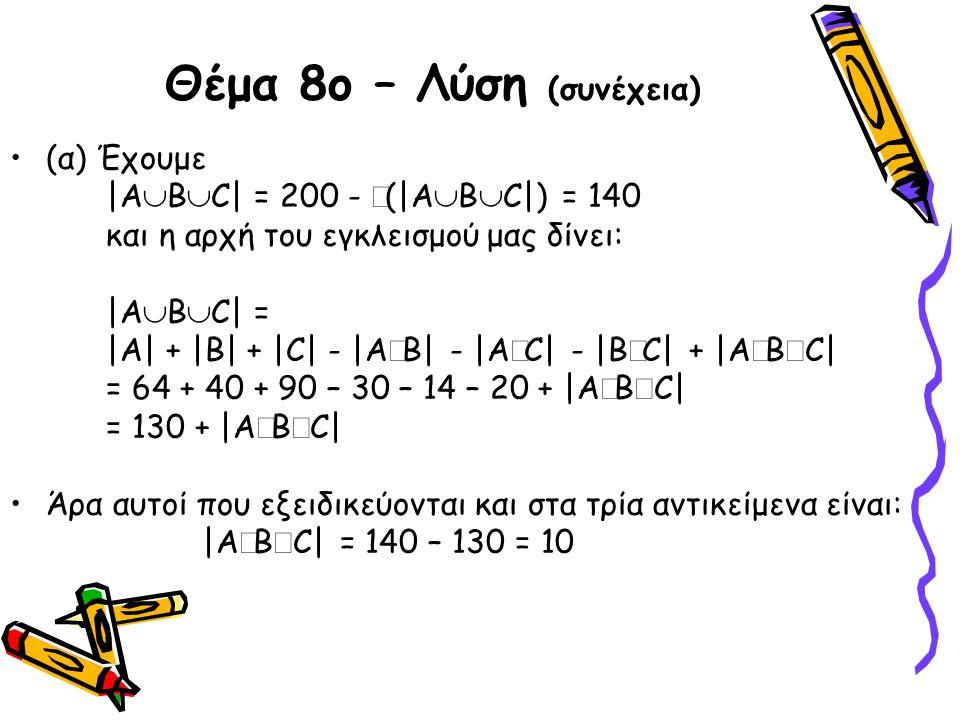 Θέμα 8ο – Λύση (συνέχεια) •(α) Έχουμε |Α  Β  C| = 200 -  (|Α  Β  C|) = 140 και η αρχή του εγκλεισμού μας δίνει: |Α  Β  C| = |Α| + |Β| + |C| - |
