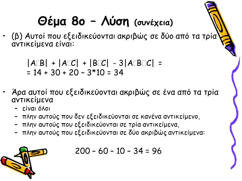 Θέμα 8ο – Λύση (συνέχεια) •(β) Αυτοί που εξειδικεύονται ακριβώς σε δύο από τα τρία αντικείμενα είναι: |A  Β| + |A  C| + |B  C| - 3|A  B  C| = = 1