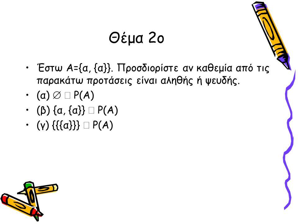 Θέμα 2ο •Έστω Α={α, {α}}. Προσδιορίστε αν καθεμία από τις παρακάτω προτάσεις είναι αληθής ή ψευδής. •(α)   P(A) •(β) {α, {α}}  P(A) •(γ) {{{α}}} 