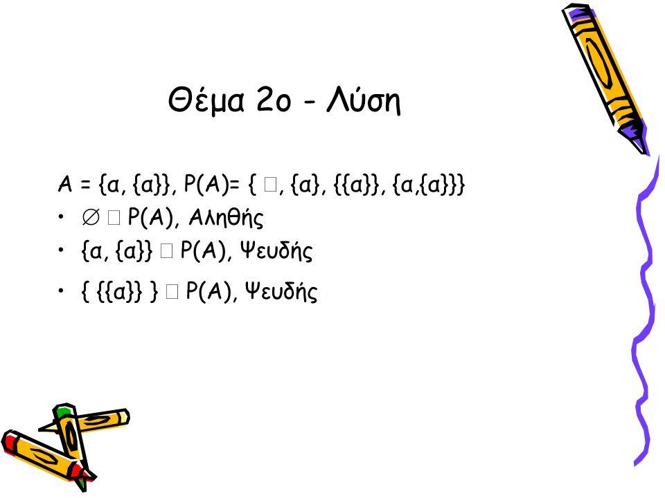Θέμα 2ο - Λύση Α = {α, {α}}, Ρ(Α)= { , {α}, {{α}}, {α,{α}}} •   P(A), Αληθής •{α, {α}}  P(A), Ψευδής •{ {{α}} }  Ρ(Α), Ψευδής