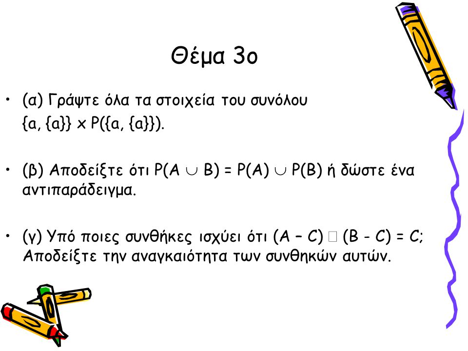 Θέμα 3ο •(α) Γράψτε όλα τα στοιχεία του συνόλου {a, {a}} x P({a, {a}}). •(β) Αποδείξτε ότι P(Α  B) = P(A)  P(B) ή δώστε ένα αντιπαράδειγμα. •(γ) Υπό