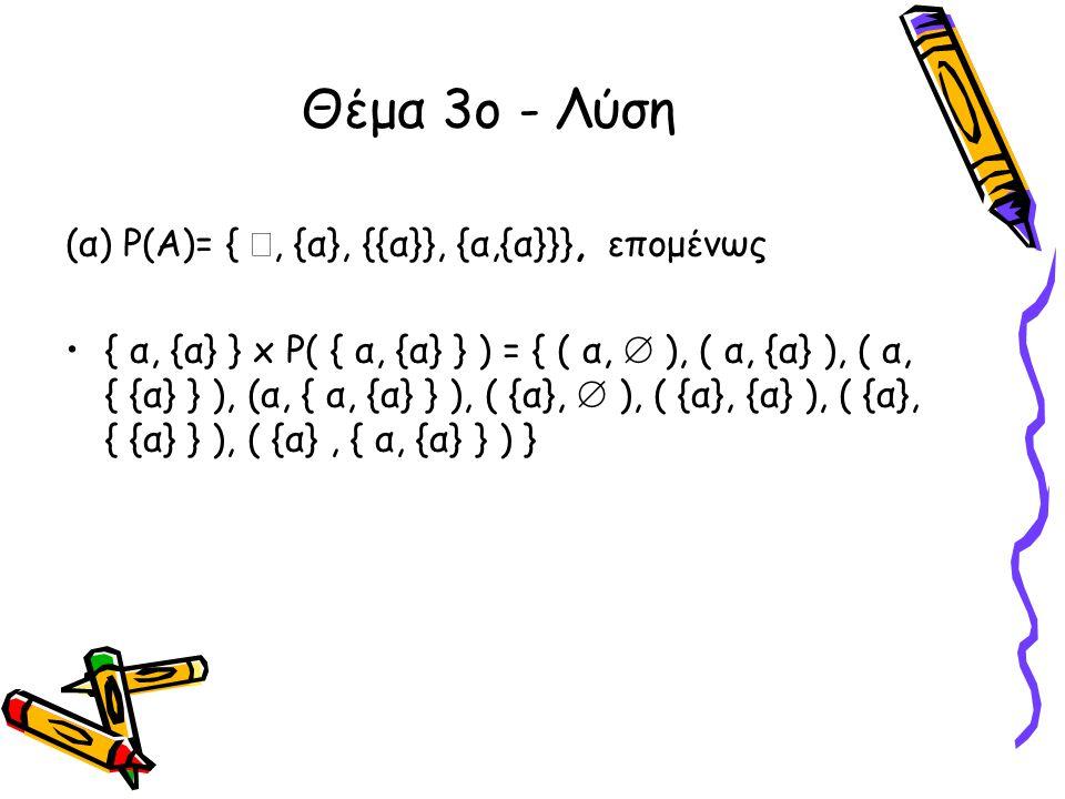 Θέμα 3ο - Λύση (α) Ρ(Α)= { , {α}, {{α}}, {α,{α}}}, επομένως •{ α, {α} } x P( { α, {α} } ) = { ( α,  ), ( α, {α} ), ( α, { {α} } ), (α, { α, {α} } ),