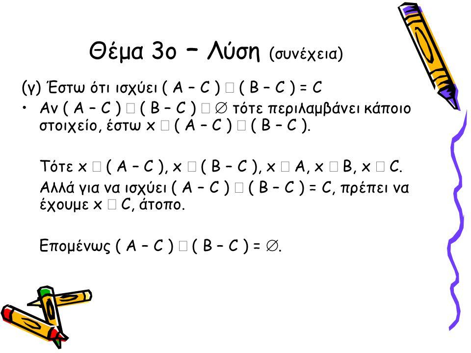 Θέμα 3ο – Λύση (συνέχεια) (γ ) Έστω ότι ισχύει ( Α – C )  ( B – C ) = C •Αν ( Α – C )  ( B – C )   τότε περιλαμβάνει κάποιο στοιχείο, έστω x  ( Α