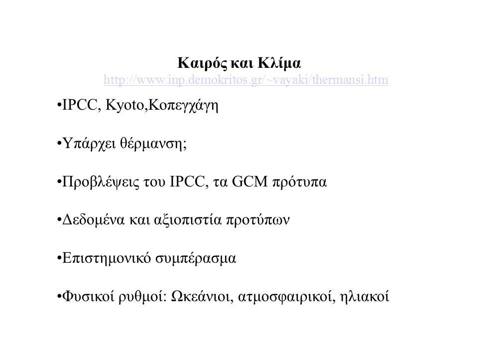 http://www.inp.demokritos.gr/~vayaki/thermansi.htm •IPCC, Kyoto,Κοπεγχάγη •Υπάρχει θέρμανση; •Προβλέψεις του IPCC, τα GCM πρότυπα •Δεδομένα και αξιοπιστία προτύπων •Επιστημονικό συμπέρασμα •Φυσικοί ρυθμοί: Ωκεάνιοι, ατμοσφαιρικοί, ηλιακοί Καιρός και Κλίμα