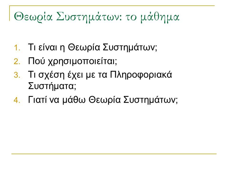 Θεωρία Συστημάτων: το μάθημα 1. Τι είναι η Θεωρία Συστημάτων; 2. Πού χρησιμοποιείται; 3. Τι σχέση έχει με τα Πληροφοριακά Συστήματα; 4. Γιατί να μάθω