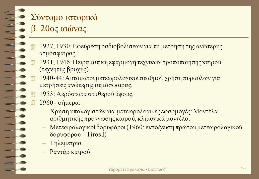 Υδρομετεωρολογία - Εισαγωγή 9 Σύντομο ιστορικό α. Πριν τον 20ό αιώνα 4 6ος -5ος αιώνας π.Χ.: Πρώτες ορθές επιστημονικά εξηγήσεις μετεωρολογικών φαινομ