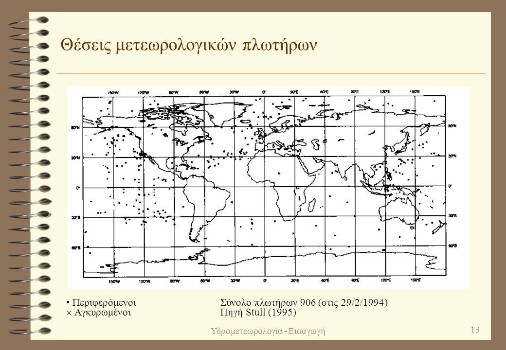 Υδρομετεωρολογία - Εισαγωγή 12 Θέσεις συνοπτικών σταθμών εδάφους και μετεωρολογικών πλοίων • Συνοπτικοί σταθμοί εδάφους  Μετεωρολογικά πλοία Σύνολο θέσεων παρατήρησης 10 529 (στις 29/2/1994) Πηγή Stull (1995)