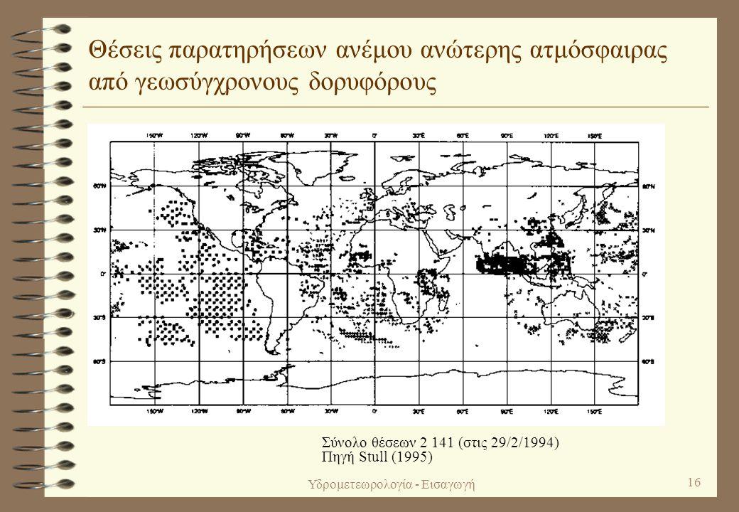 Υδρομετεωρολογία - Εισαγωγή 15 Θέσεις δεδομένων ανώτερης ατμόσφαιρας μετρημένων από εμπορικά αεροσκάφη • Συμβατικές μετρήσεις  Αυτόματες μετρήσεις Σύνολο θέσεων 3 558 (στις 29/2/1994) Πηγή Stull (1995)