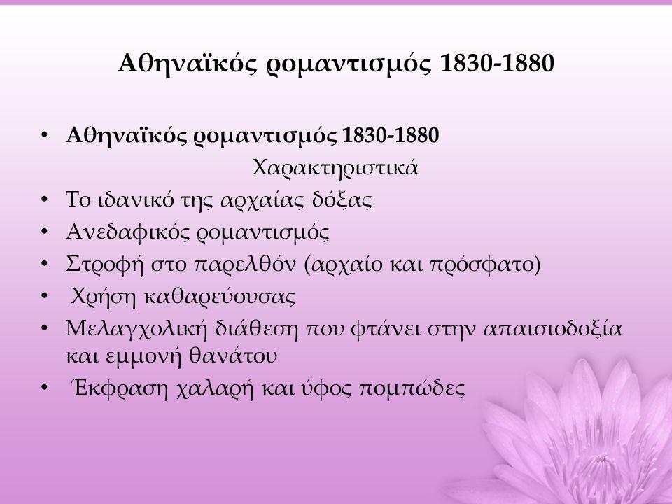 Αθηναϊκός ρομαντισμός 1830-1880 • Αθηναϊκός ρομαντισμός 1830-1880 Χαρακτηριστικά • Το ιδανικό της αρχαίας δόξας • Ανεδαφικός ρομαντισμός • Στροφή στο παρελθόν (αρχαίο και πρόσφατο) • Χρήση καθαρεύουσας • Μελαγχολική διάθεση που φτάνει στην απαισιοδοξία και εμμονή θανάτου • Έκφραση χαλαρή και ύφος πομπώδες