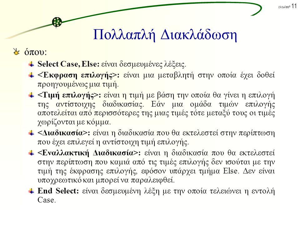 ck©ck© ckoullas © 10 Πολλαπλή Διακλάδωση Χρησιμοποιείται όταν υπάρχουν πολλές επιλογές με την εντολή Select/Case/Else.