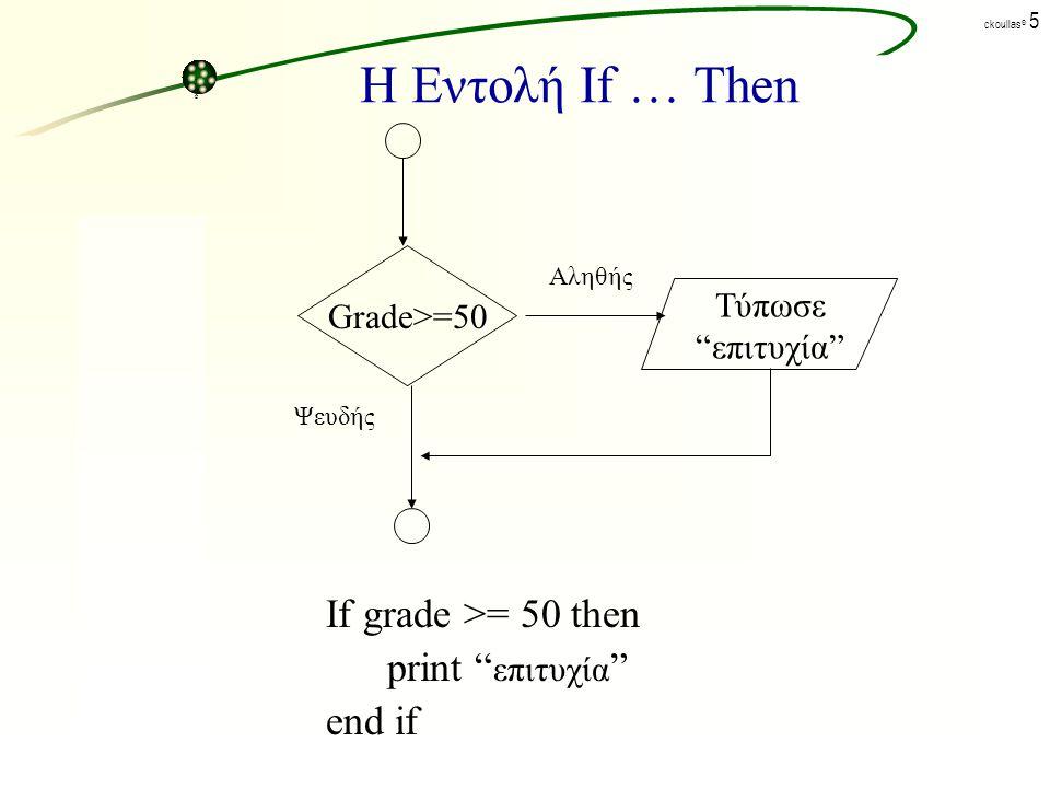 ck©ck© ckoullas © 4 Η Εντολή If … Then Η γενική μορφή σύνταξης της εντολής είναι: IF THEN End If όπου: IF, THEN, END: είναι δεσμευμένες λέξεις : καθορίζει τη ροή εκτέλεσης των εντολών που ακολουθούν.