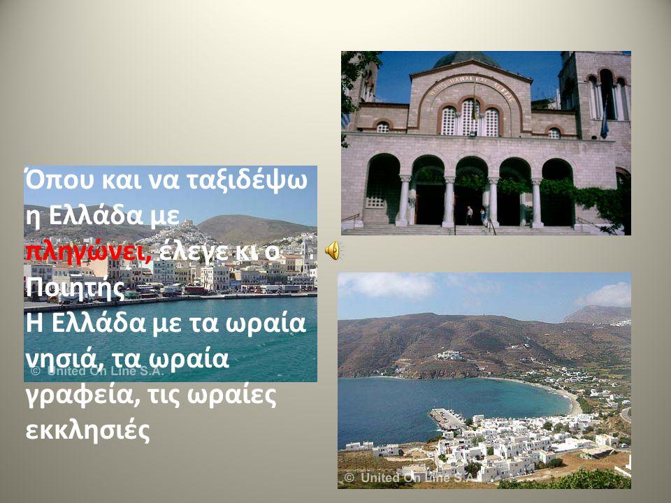 Όπου και να ταξιδέψω η Ελλάδα με πληγώνει, έλεγε κι ο Ποιητής Η Ελλάδα με τα ωραία νησιά, τα ωραία γραφεία, τις ωραίες εκκλησιές