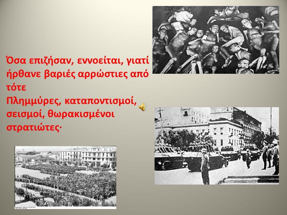 Όσα επιζήσαν, εννοείται, γιατί ήρθανε βαριές αρρώστιες από τότε Πλημμύρες, καταποντισμοί, σεισμοί, θωρακισμένοι στρατιώτες·