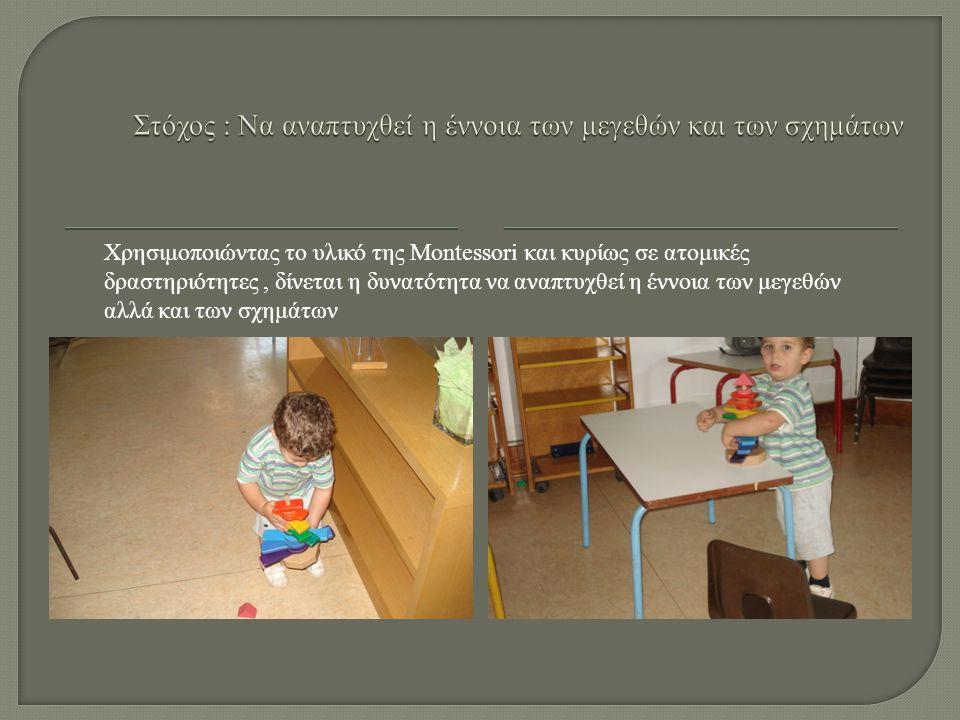 Χρησιμοποιώντας το υλικό της Montessori και κυρίως σε ατομικές δραστηριότητες, δίνεται η δυνατότητα να αναπτυχθεί η έννοια των μεγεθών αλλά και των σχημάτων