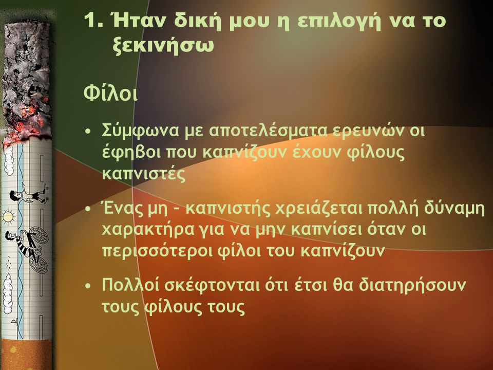 1. Ήταν δική μου η επιλογή να το ξεκινήσω Φίλοι •Σύμφωνα με αποτελέσματα ερευνών οι έφηβοι που καπνίζουν έχουν φίλους καπνιστές •Ένας μη – καπνιστής χ