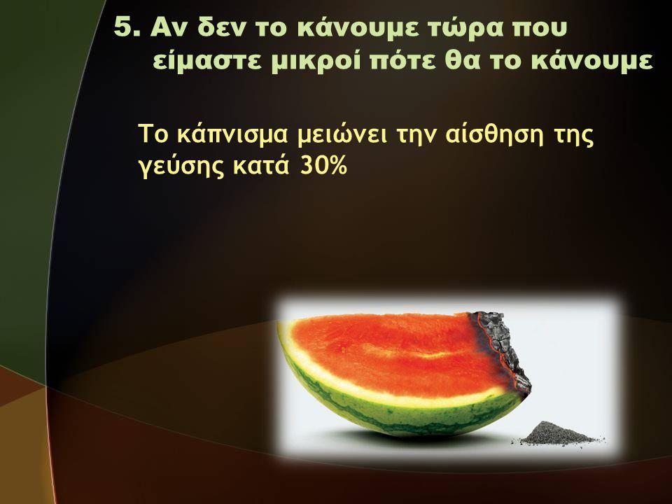 5. Αν δεν το κάνουμε τώρα που είμαστε μικροί πότε θα το κάνουμε Το κάπνισμα μειώνει την αίσθηση της γεύσης κατά 30%