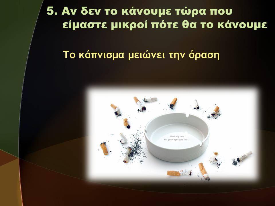 5. Αν δεν το κάνουμε τώρα που είμαστε μικροί πότε θα το κάνουμε Το κάπνισμα μειώνει την όραση