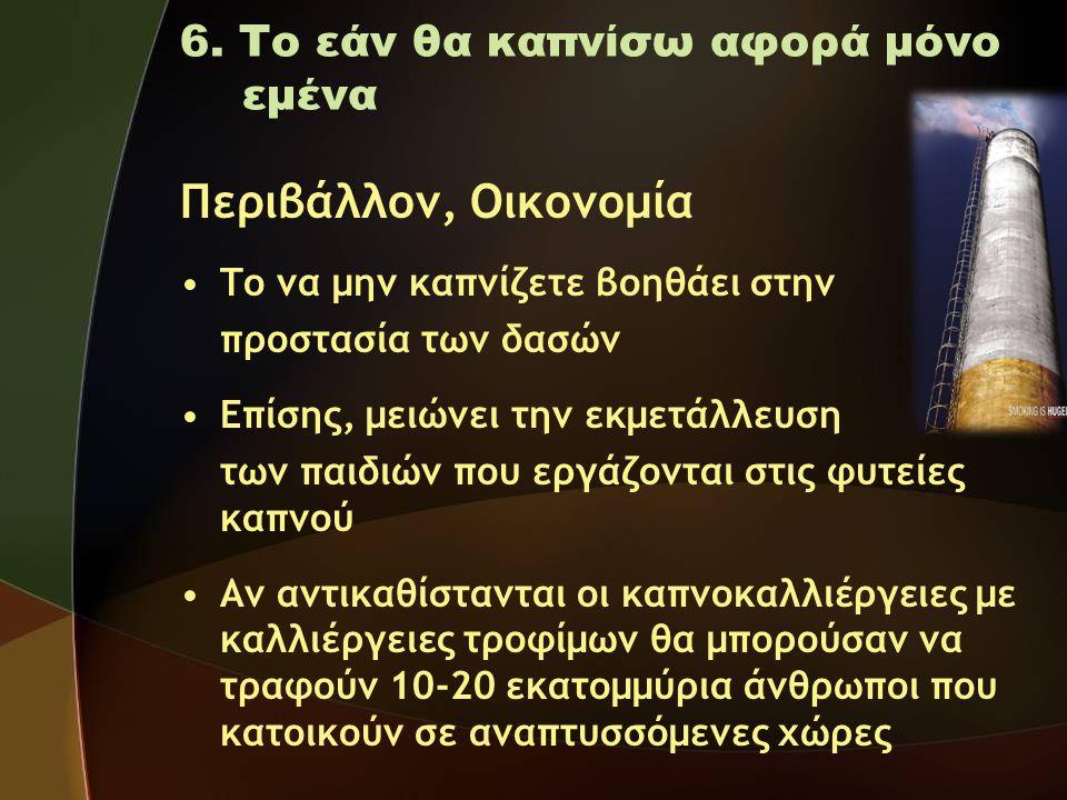 6. Το εάν θα καπνίσω αφορά μόνο εμένα Περιβάλλον, Οικονομία •Το να μην καπνίζετε βοηθάει στην προστασία των δασών •Επίσης, μειώνει την εκμετάλλευση τω