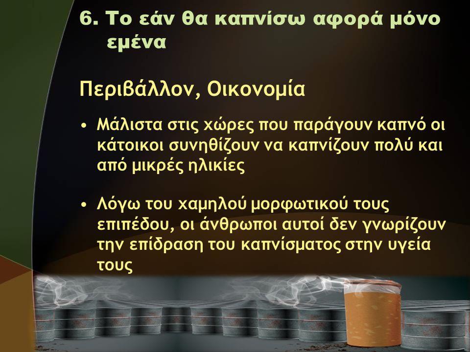 6. Το εάν θα καπνίσω αφορά μόνο εμένα Περιβάλλον, Οικονομία •Μάλιστα στις χώρες που παράγουν καπνό οι κάτοικοι συνηθίζουν να καπνίζουν πολύ και από μι