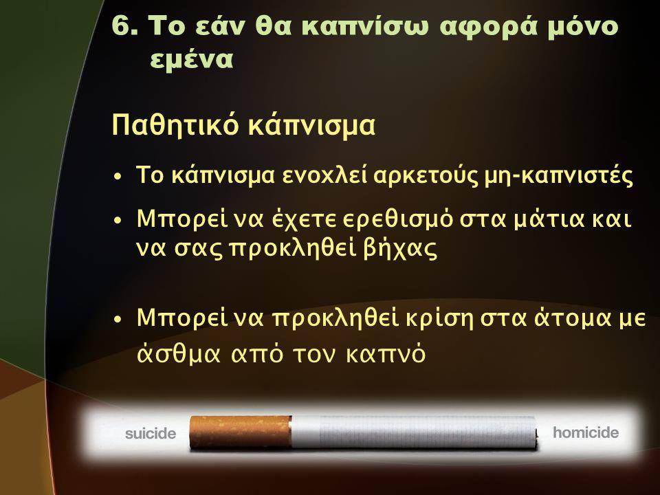 6. Το εάν θα καπνίσω αφορά μόνο εμένα Παθητικό κάπνισμα •Το κάπνισμα ενοχλεί αρκετούς μη-καπνιστές • Μπορεί να έχετε ερεθισμό στα μάτια και να σας προ
