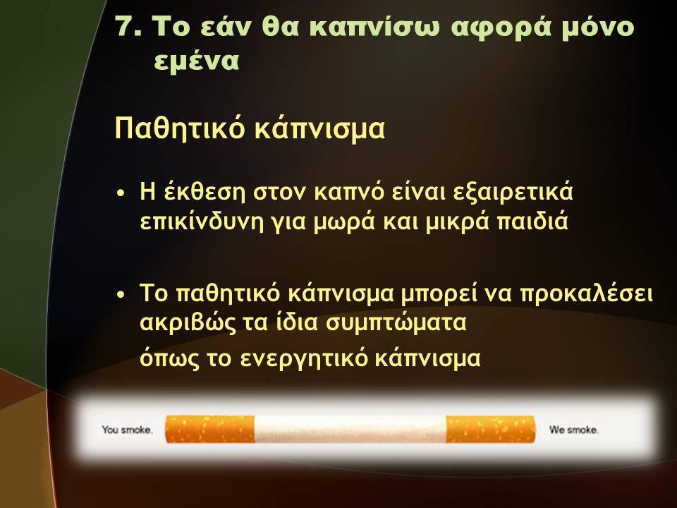 7. Το εάν θα καπνίσω αφορά μόνο εμένα Παθητικό κάπνισμα •Η έκθεση στον καπνό είναι εξαιρετικά επικίνδυνη για μωρά και μικρά παιδιά •Το παθητικό κάπνισ