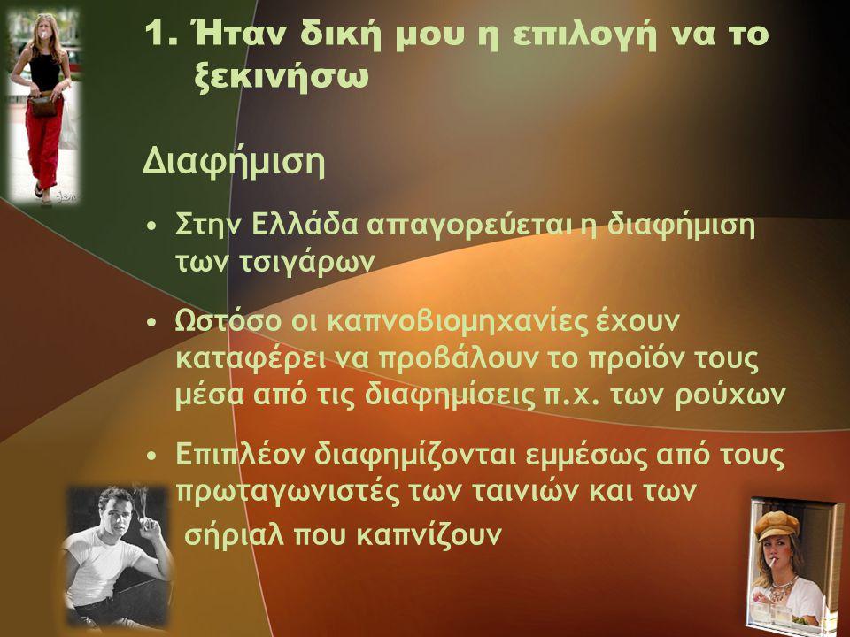 1. Ήταν δική μου η επιλογή να το ξεκινήσω Διαφήμιση •Στην Ελλάδα απαγορεύεται η διαφήμιση των τσιγάρων •Ωστόσο οι καπνοβιομηχανίες έχουν καταφέρει να