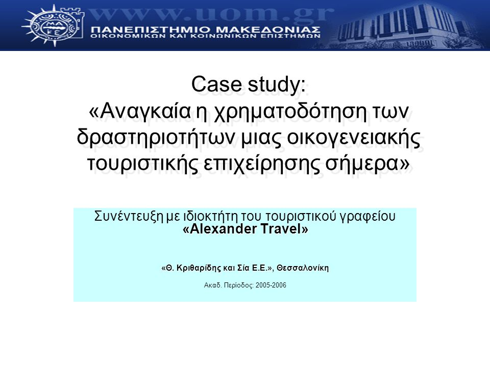 Case study: «Αναγκαία η χρηματοδότηση των δραστηριοτήτων μιας οικογενειακής τουριστικής επιχείρησης σήμερα» «Αlexander Travel» Συνέντευξη με ιδιοκτήτη του τουριστικού γραφείου «Αlexander Travel» «Θ.