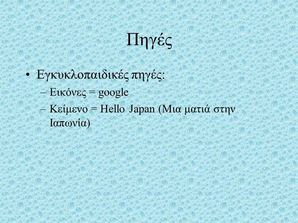 Πηγές •Εγκυκλοπαιδικές πηγές: –Εικόνες = google –Κείμενο = Hello Japan (Μια ματιά στην Ιαπωνία)