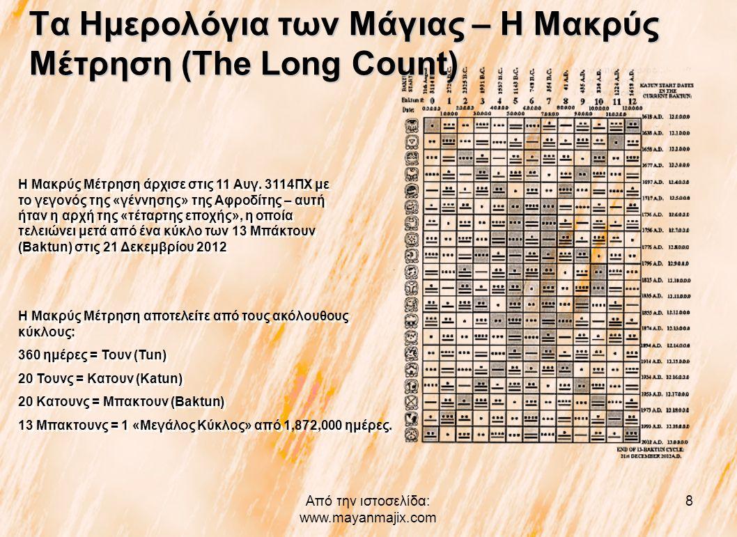 Από την ιστοσελίδα: www.mayanmajix.com 8 Τα Ημερολόγια των Μάγιας – Η Μακρύς Μέτρηση (The Long Count) Η Μακρύς Μέτρηση άρχισε στις 11 Αυγ. 3114ΠΧ με τ