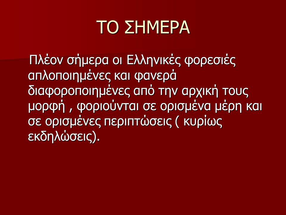 ΤΟ ΣΗΜΕΡΑ Πλέον σήμερα οι Ελληνικές φορεσιές απλοποιημένες και φανερά διαφοροποιημένες από την αρχική τους μορφή, φοριούνται σε ορισμένα μέρη και σε ο