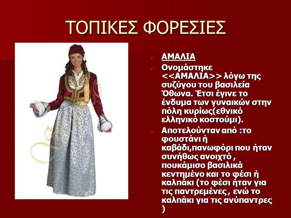 ΤΟΠΙΚΕΣ ΦΟΡΕΣΙΕΣ  ΑΜΑΛΙΑ  Ονομάστηκε > λόγω της συζύγου του βασιλεία Όθωνα. Έτσι έγινε το ένδυμα των γυναικών στην πόλη κυρίως(εθνικό ελληνικό κοστο