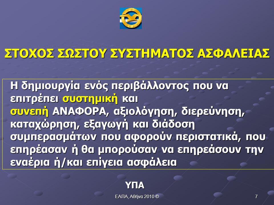 ΕΑΠΑ, Αθήνα 2010 © 7 Η δημιουργία ενός περιβάλλοντος που να επιτρέπει συστημική και συνεπή ΑΝΑΦΟΡΑ, αξιολόγηση, διερεύνηση, καταχώρηση, εξαγωγή και διάδοση συμπερασμάτων που αφορούν περιστατικά, που επηρέασαν ή θα μπορούσαν να επηρεάσουν την εναέρια ή/και επίγεια ασφάλεια ΥΠΑ ΣΤΟΧΟΣ ΣΩΣΤΟΥ ΣΥΣΤΗΜΑΤΟΣ ΑΣΦΑΛΕΙΑΣ