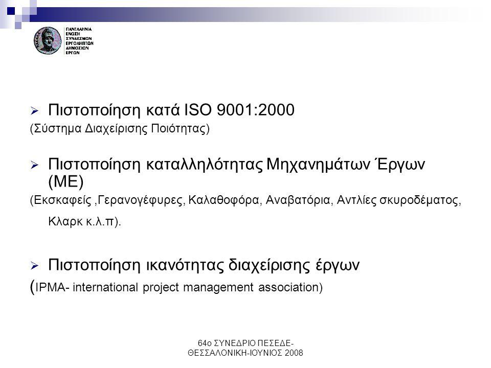 64ο ΣΥΝΕΔΡΙΟ ΠΕΣΕΔΕ- ΘΕΣΣΑΛΟΝΙΚΗ-ΙΟΥΝΙΟΣ 2008  Πιστοποίηση κατά ISO 9001:2000 (Σύστημα Διαχείρισης Ποιότητας)  Πιστοποίηση καταλληλότητας Μηχανημάτω