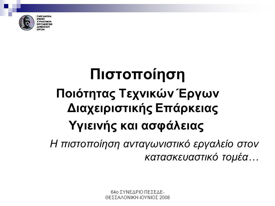 64ο ΣΥΝΕΔΡΙΟ ΠΕΣΕΔΕ- ΘΕΣΣΑΛΟΝΙΚΗ-ΙΟΥΝΙΟΣ 2008 Πιστοποίηση Ποιότητας Τεχνικών Έργων Διαχειριστικής Επάρκειας Υγιεινής και ασφάλειας Η πιστοποίηση ανταγ