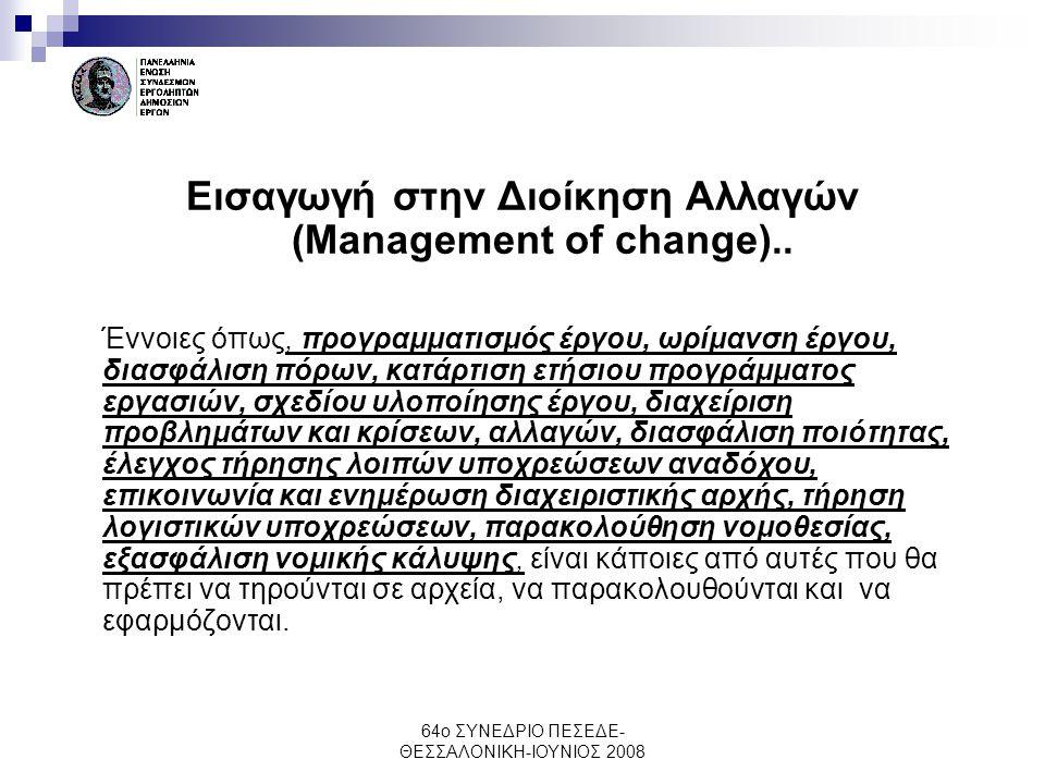 64ο ΣΥΝΕΔΡΙΟ ΠΕΣΕΔΕ- ΘΕΣΣΑΛΟΝΙΚΗ-ΙΟΥΝΙΟΣ 2008 Εισαγωγή στην Διοίκηση Αλλαγών (Management of change).. Έννοιες όπως, προγραμματισμός έργου, ωρίμανση έρ