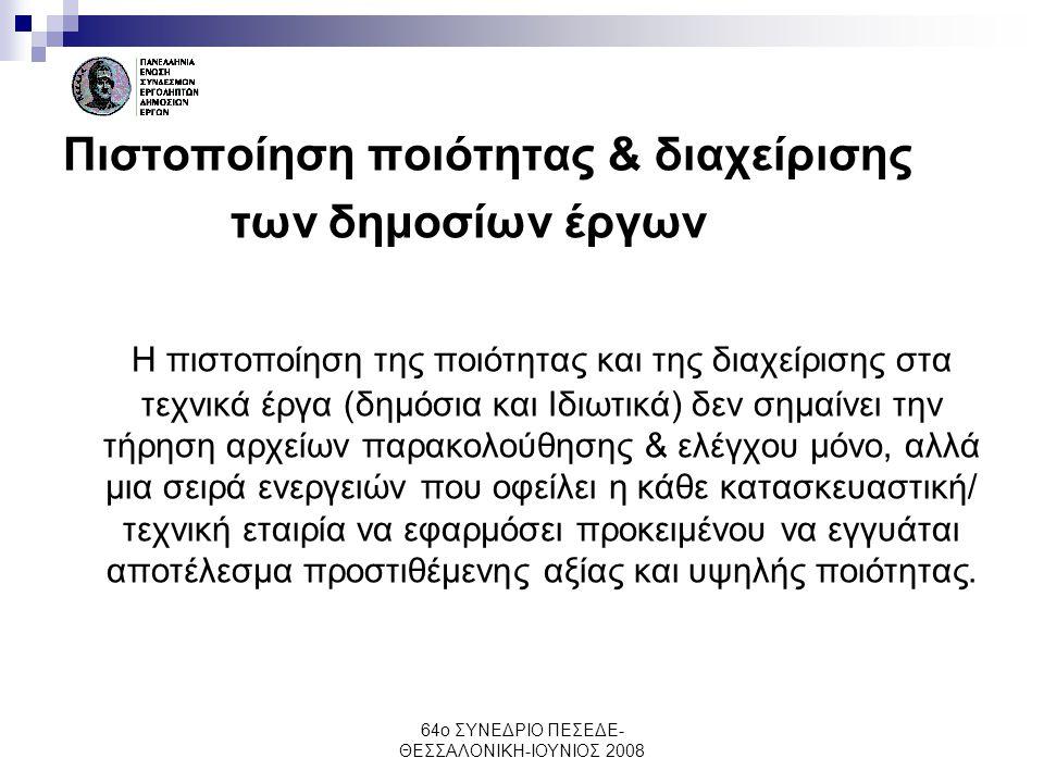 64ο ΣΥΝΕΔΡΙΟ ΠΕΣΕΔΕ- ΘΕΣΣΑΛΟΝΙΚΗ-ΙΟΥΝΙΟΣ 2008 Πιστοποίηση ποιότητας & διαχείρισης των δημοσίων έργων Η πιστοποίηση της ποιότητας και της διαχείρισης σ