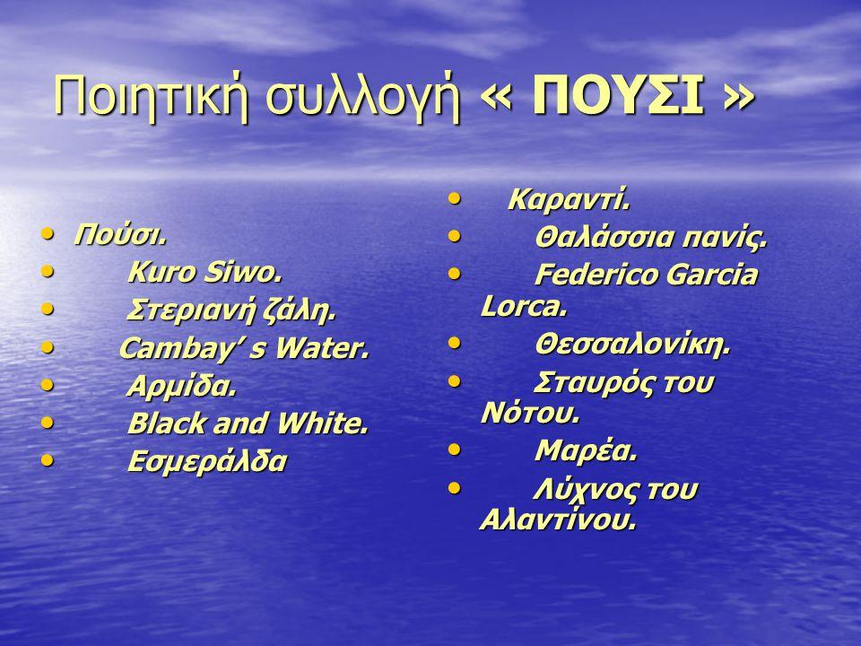 Ποιητική συλλογή « ΠΟΥΣΙ » • Πούσι. • Kuro Siwo. • Στεριανή ζάλη. • Cambay' s Water. • Αρμίδα. • Black and White. • Εσμεράλδα • Καραντί. • Θαλάσσια πα