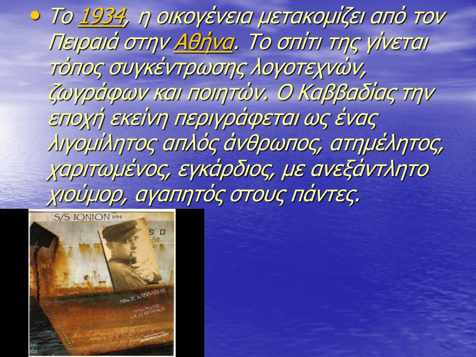 • Το 1934, η οικογένεια μετακομίζει από τον Πειραιά στην Αθήνα. Το σπίτι της γίνεται τόπος συγκέντρωσης λογοτεχνών, ζωγράφων και ποιητών. Ο Καββαδίας