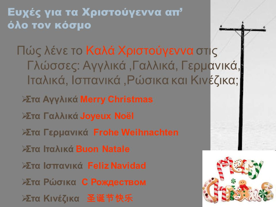Ευχές για τα Χριστούγεννα απ' όλο τον κόσμο Πώς λένε το Καλά Χριστούγεννα στις Γλώσσες: Αγγλικά,Γαλλικά, Γερμανικά, Ιταλικά, Ισπανικά,Ρώσικα και Κινέζικα;  Στα Αγγλικά Merry Christmas  Στα Γαλλικά Joyeux Noël  Στα Γερμανικά Frohe Weihnachten  Στα Ιταλικά Buon Natale  Στα Ισπανικά Feliz Navidad  Στα Ρώσικα С Рождеством  Στα Κινέζικα 圣诞节快乐