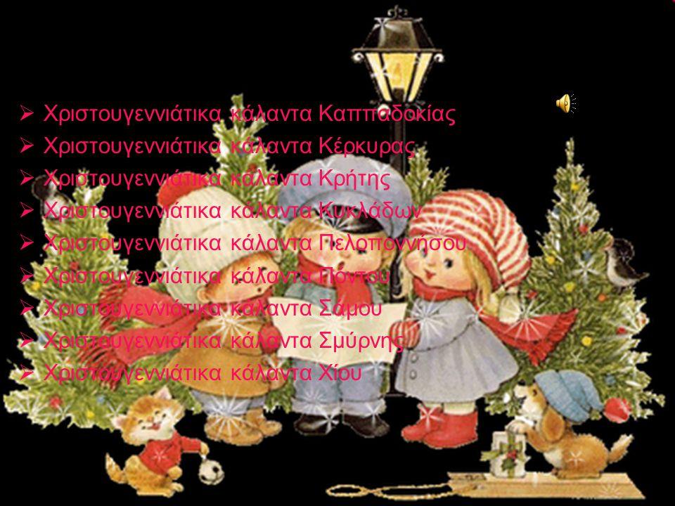  Χριστουγεννιάτικα κάλαντα Καππαδοκίας  Χριστουγεννιάτικα κάλαντα Κέρκυρας  Χριστουγεννιάτικα κάλαντα Κρήτης  Χριστουγεννιάτικα κάλαντα Κυκλάδων  Χριστουγεννιάτικα κάλαντα Πελοποννήσου  Χριστουγεννιάτικα κάλαντα Πόντου  Χριστουγεννιάτικα κάλαντα Σάμου  Χριστουγεννιάτικα κάλαντα Σμύρνης  Χριστουγεννιάτικα κάλαντα Χίου