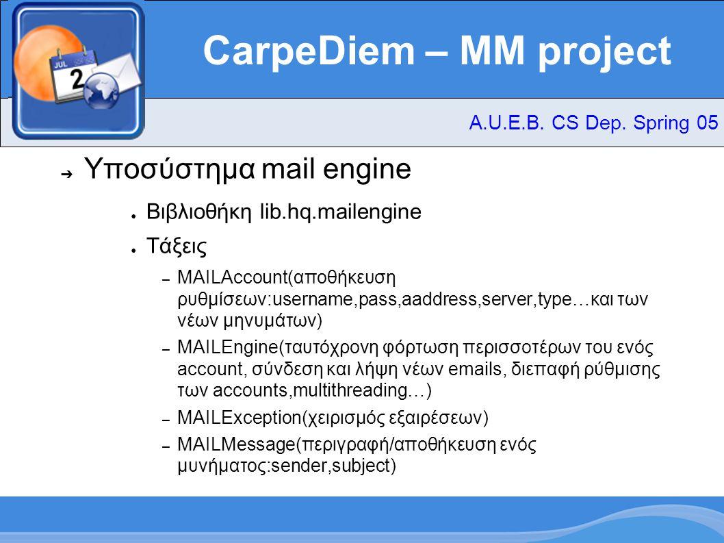 CarpeDiem – MM project ➔ Υποσύστημα mail engine ● Βιβλιοθήκη lib.hq.mailengine ● Τάξεις – MAILAccount(αποθήκευση ρυθμίσεων:username,pass,aaddress,server,type…και των νέων μηνυμάτων) – MAILEngine(ταυτόχρονη φόρτωση περισσοτέρων του ενός account, σύνδεση και λήψη νέων emails, διεπαφή ρύθμισης των accounts,multithreading…) – MAILException(χειρισμός εξαιρέσεων) – MAILMessage(περιγραφή/αποθήκευση ενός μυνήματος:sender,subject) A.U.E.B.