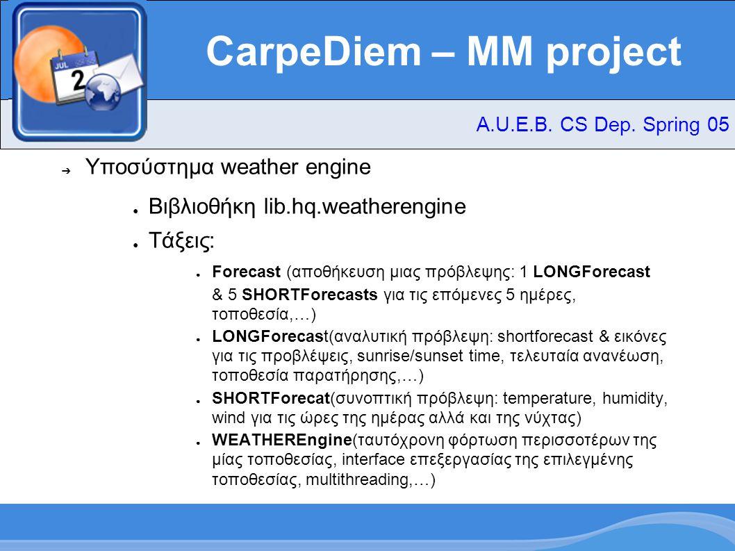 CarpeDiem – MM project ➔ Υποσύστημα weather engine ● Βιβλιοθήκη lib.hq.weatherengine ● Τάξεις: ● Forecast (αποθήκευση μιας πρόβλεψης: 1 LONGForecast & 5 SHORTForecasts για τις επόμενες 5 ημέρες, τοποθεσία,…) ● LONGForecast(αναλυτική πρόβλεψη: shortforecast & εικόνες για τις προβλέψεις, sunrise/sunset time, τελευταία ανανέωση, τοποθεσία παρατήρησης,…) ● SHORTForecat(συνοπτική πρόβλεψη: temperature, humidity, wind για τις ώρες της ημέρας αλλά και της νύχτας) ● WEATHEREngine(ταυτόχρονη φόρτωση περισσοτέρων της μίας τοποθεσίας, interface επεξεργασίας της επιλεγμένης τοποθεσίας, multithreading,…) A.U.E.B.