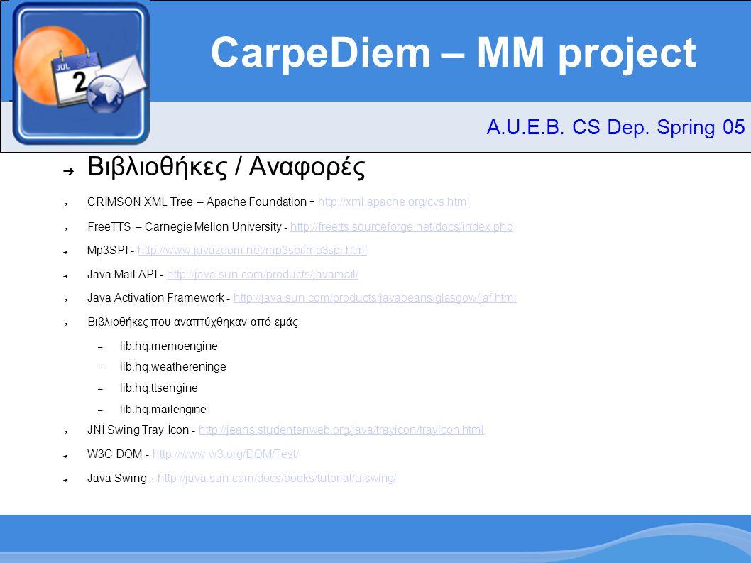 CarpeDiem – MM project ➔ Βιβλιοθήκες / Αναφορές ➔ CRIMSON XML Tree – Apache Foundation - http://xml.apache.org/cvs.html http://xml.apache.org/cvs.html ➔ FreeTTS – Carnegie Mellon University - http://freetts.sourceforge.net/docs/index.phphttp://freetts.sourceforge.net/docs/index.php ➔ Mp3SPI - http://www.javazoom.net/mp3spi/mp3spi.htmlhttp://www.javazoom.net/mp3spi/mp3spi.html ➔ Java Mail API - http://java.sun.com/products/javamail/http://java.sun.com/products/javamail/ ➔ Java Activation Framework - http://java.sun.com/products/javabeans/glasgow/jaf.htmlhttp://java.sun.com/products/javabeans/glasgow/jaf.html ➔ Βιβλιοθήκες που αναπτύχθηκαν από εμάς – lib.hq.memoengine – lib.hq.weathereninge – lib.hq.ttsengine – lib.hq.mailengine ➔ JNI Swing Tray Icon - http://jeans.studentenweb.org/java/trayicon/trayicon.htmlhttp://jeans.studentenweb.org/java/trayicon/trayicon.html ➔ W3C DOM - http://www.w3.org/DOM/Test/http://www.w3.org/DOM/Test/ ➔ Java Swing – http://java.sun.com/docs/books/tutorial/uiswing/http://java.sun.com/docs/books/tutorial/uiswing/ A.U.E.B.
