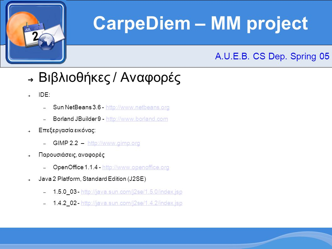 CarpeDiem – MM project ➔ Βιβλιοθήκες / Αναφορές ➔ IDE: – Sun NetBeans 3.6 - http://www.netbeans.orghttp://www.netbeans.org – Borland JBuilder 9 - http://www.borland.comhttp://www.borland.com ➔ Επεξεργασία εικόνας: – GIMP 2.2 – http://www.gimp.orghttp://www.gimp.org ➔ Παρουσιάσεις, αναφορές – OpenOffice 1.1.4 - http://www.openoffice.orghttp://www.openoffice.org ➔ Java 2 Platform, Standard Edition (J2SE) – 1.5.0_03 - http://java.sun.com/j2se/1.5.0/index.jsphttp://java.sun.com/j2se/1.5.0/index.jsp – 1.4.2_02 - http://java.sun.com/j2se/1.4.2/index.jsphttp://java.sun.com/j2se/1.4.2/index.jsp A.U.E.B.
