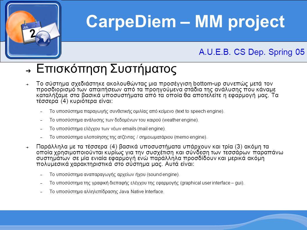 CarpeDiem – MM project ➔ Υποσύστημα Java sound ➔ Χρησιμοποιεί τις βιβλιοθήκες αναπαραγωγής ηχητικών αρχείων Mp3SPI και την Java sound ➔ Η βιβλιοθήκη sound της Java αναπαράγει μόνο τα αρχεία.wav (linear PCM format) και.mid ➔ Υλοποιεί interface που εκτελεί λογαριθμικούς μετασχηματισμούς έτσι ώστε να επιτρέπεται η αναπαραγωγή αρχείων.wav,.au,.aiff που έχουν κωδικοποιηθεί με logarithmic PCM format μέσα από την βιβλιοθήκη Java Sound ➔ Υλοποιεί interface επικοινωνίας με τη βιβλιοθήκη Mp3Spi έτσι ώστε να αναπαράγονται και αρχεία τύπου.mp3 μέσα από την βιβλιοθήκη Java Sound A.U.E.B.